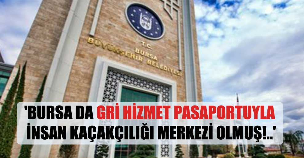 'Bursa da gri hizmet pasaportuyla insan kaçakçılığı merkezi olmuş!..'