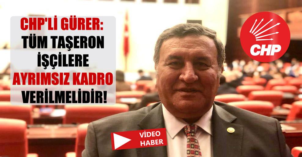 CHP'li Gürer: Tüm taşeron işçilere ayrımsız kadro verilmelidir!