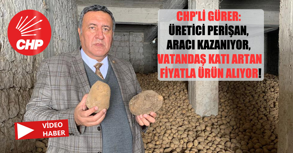 CHP'li Gürer: Üretici perişan, aracı kazanıyor, vatandaş katı artan fiyatla ürün alıyor!