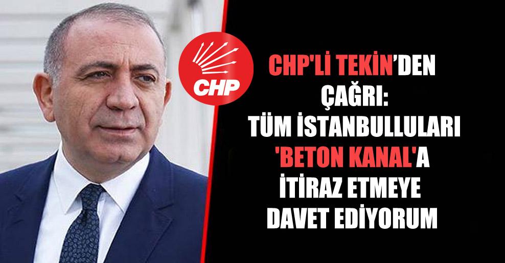 CHP'li Tekin'den çağrı: Tüm İstanbulluları 'Beton Kanal'a İtiraz etmeye davet ediyorum