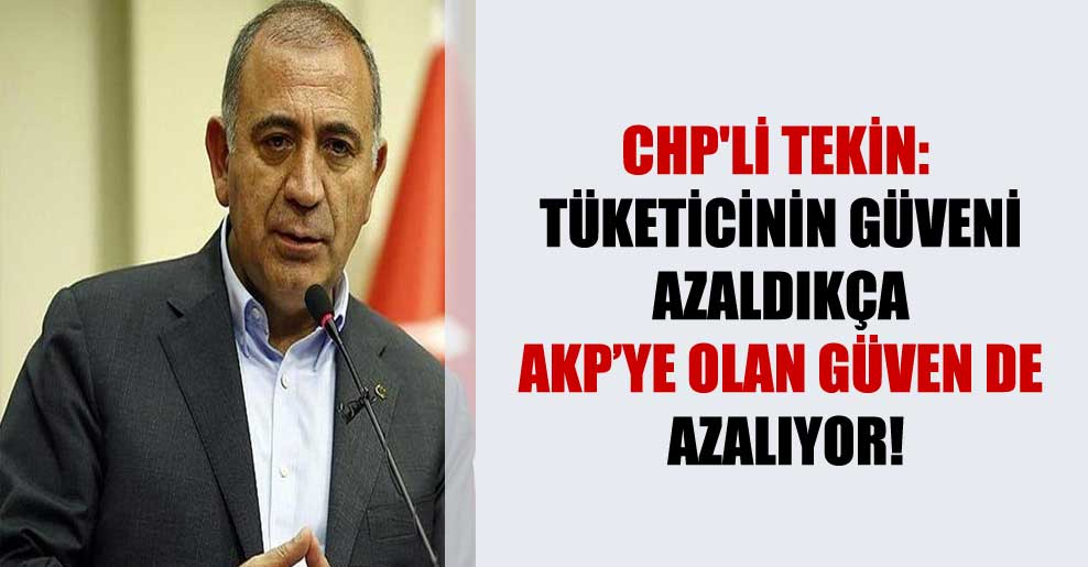 CHP'li Tekin: Tüketicinin güveni azaldıkça AKP'ye olan güven de azalıyor!