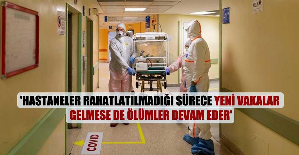 'Hastaneler rahatlatılmadığı sürece yeni vakalar gelmese de ölümler devam eder'