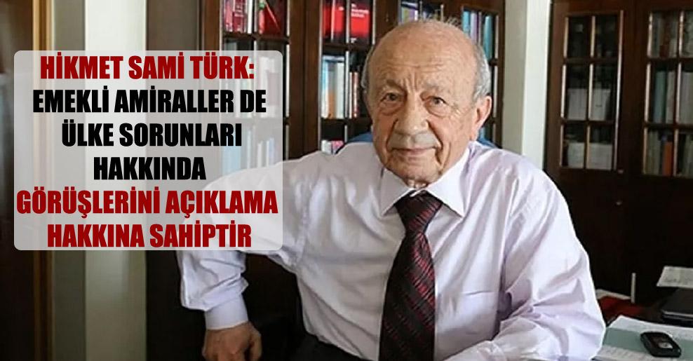 Hikmet Sami Türk: Emekli amiraller de ülke sorunları hakkında görüşlerini açıklama hakkına sahiptir
