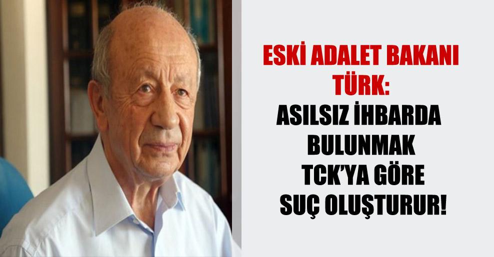 Eski Adalet Bakanı Türk: Asılsız ihbarda bulunmak TCK'ya göre suç oluşturur!