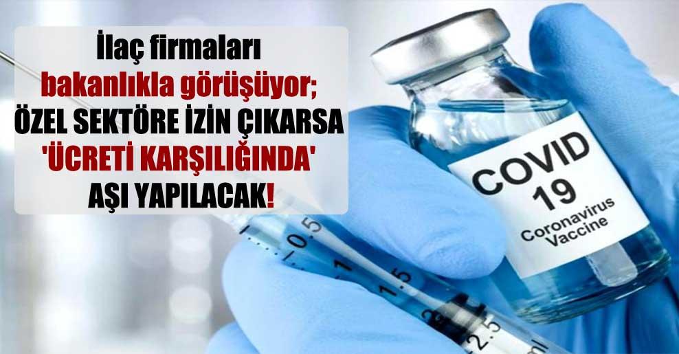 İlaç firmaları bakanlıkla görüşüyor; özel sektöre izin çıkarsa 'ücreti karşılığında' aşı yapılacak!