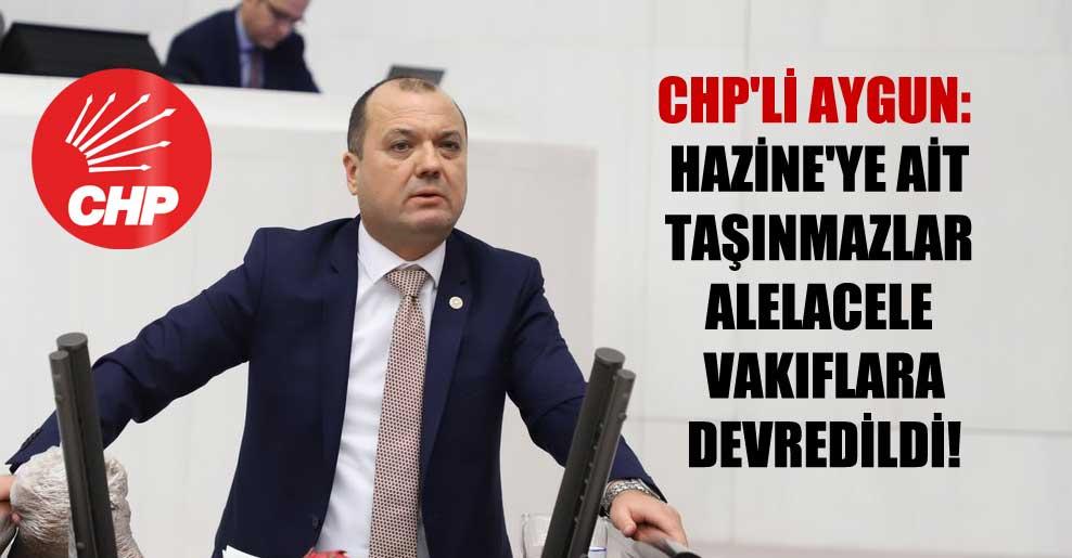CHP'li Aygun: Hazine'ye ait taşınmazlar alelacele vakıflara devredildi!