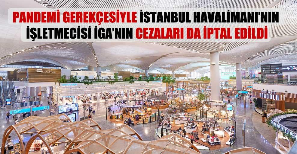 Pandemi gerekçesiyle İstanbul Havalimanı'nın işletmecisi İGA'nın cezaları da iptal edildi