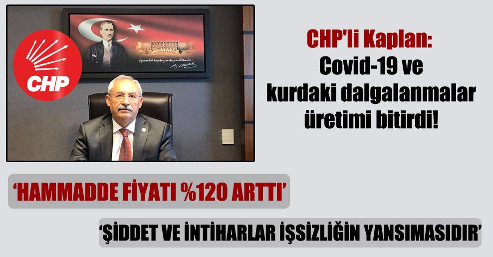 CHP'li Kaplan: Covid-19 ve kurdaki dalgalanmalar üretimi bitirdi!