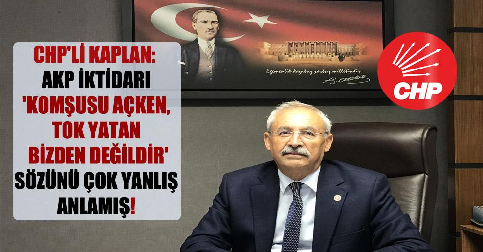 CHP'li Kaplan: AKP iktidarı 'Komşusu açken, tok yatan bizden değildir' sözünü çok yanlış anlamış!