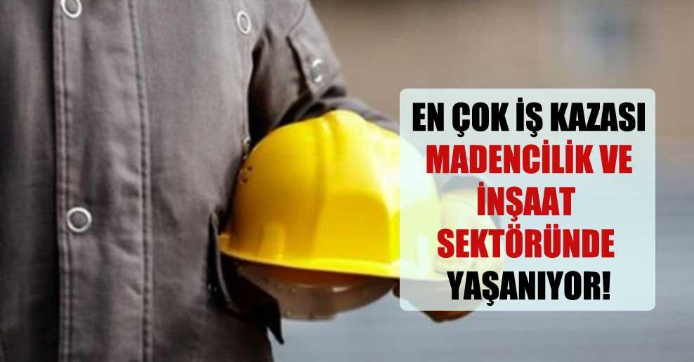 En çok iş kazası madencilik ve inşaat sektöründe yaşanıyor!