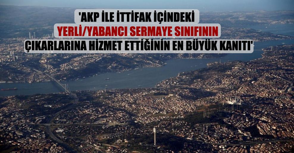 'AKP ile ittifak içindeki yerli/yabancı sermaye sınıfının çıkarlarına hizmet ettiğinin en büyük kanıtı'