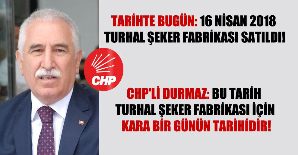 CHP'li Durmaz: Bu tarih Turhal Şeker Fabrikası için kara bir günün tarihidir!