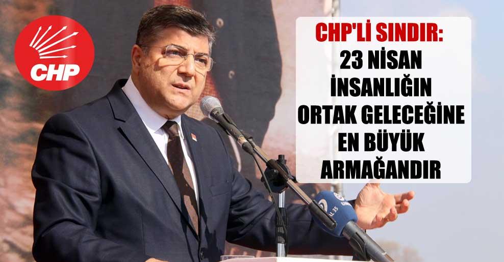 CHP'li Sındır: 23 Nisan insanlığın ortak geleceğine en büyük armağandır