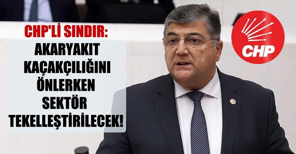 CHP'li Sındır: Akaryakıt kaçakçılığını önlerken sektör tekelleştirilecek!