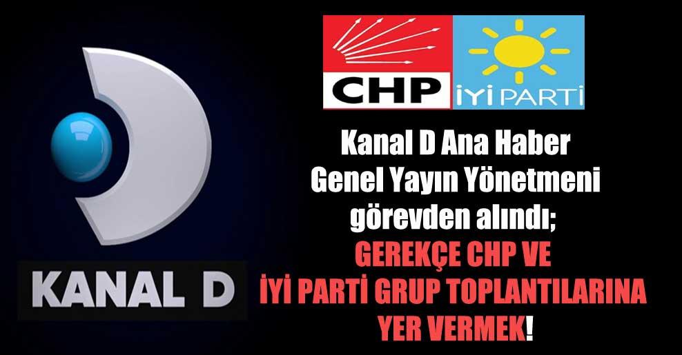 Kanal D Ana Haber Genel Yayın Yönetmeni görevden alındı; gerekçe CHP ve İyi Parti grup toplantılarına yer vermek!