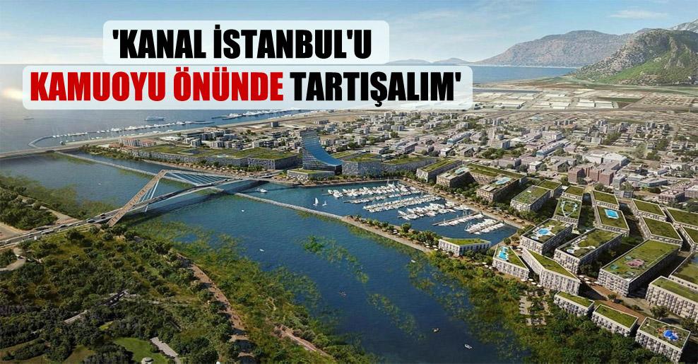 'Kanal İstanbul'u kamuoyu önünde tartışalım'
