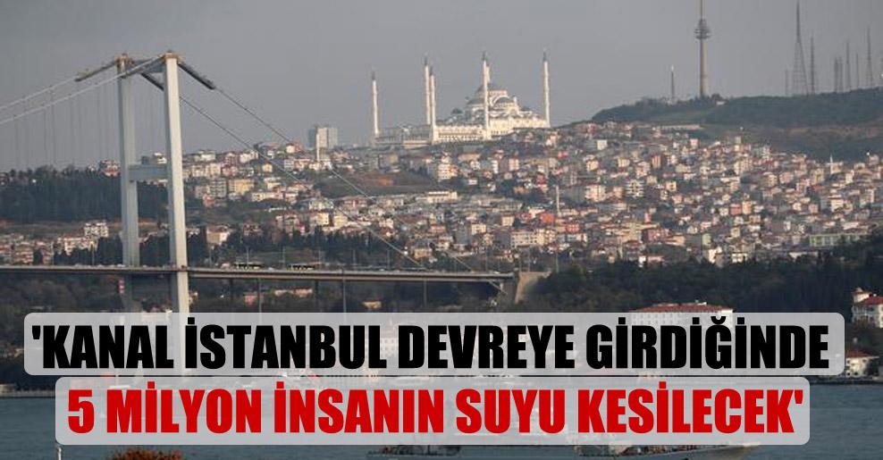 'Kanal İstanbul devreye girdiğinde 5 milyon insanın suyu kesilecek'