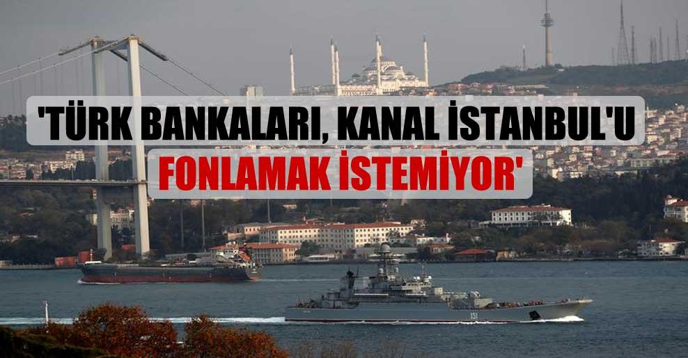 'Türk bankaları, Kanal İstanbul'u fonlamak istemiyor'