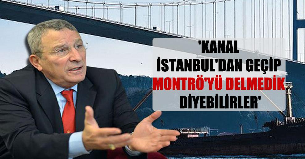 'Kanal İstanbul'dan geçip Montrö'yü delmedik diyebilirler'