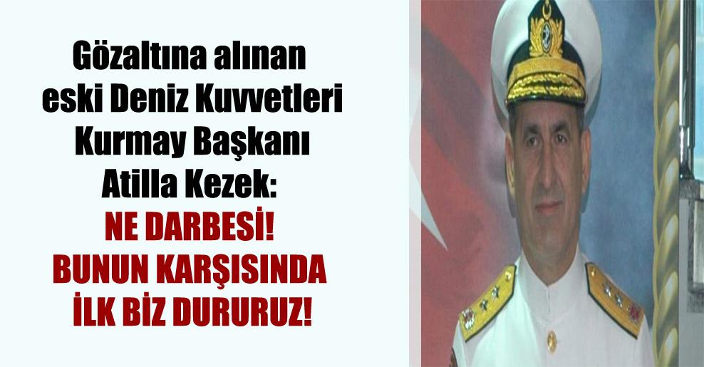 Gözaltına alınan eski Deniz Kuvvetleri Kurmay Başkanı Atilla Kezek: Ne darbesi! Bunun karşısında ilk biz dururuz!