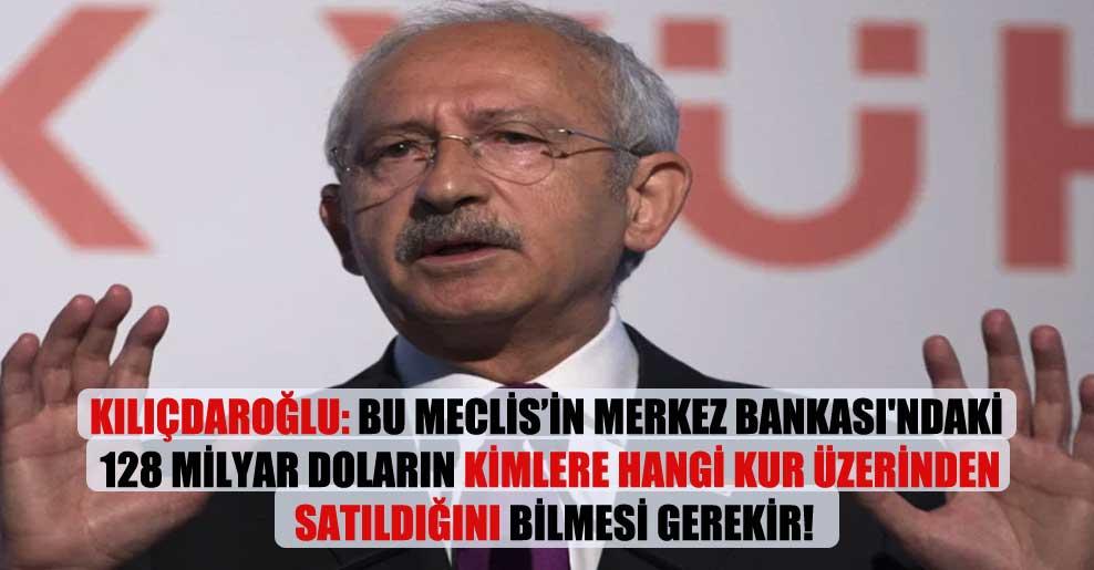 Kılıçdaroğlu: Bu meclisin Merkez Bankası'ndaki 128 milyar doların kimlere hangi kur üzerinden satıldığını bilmesi gerekir!
