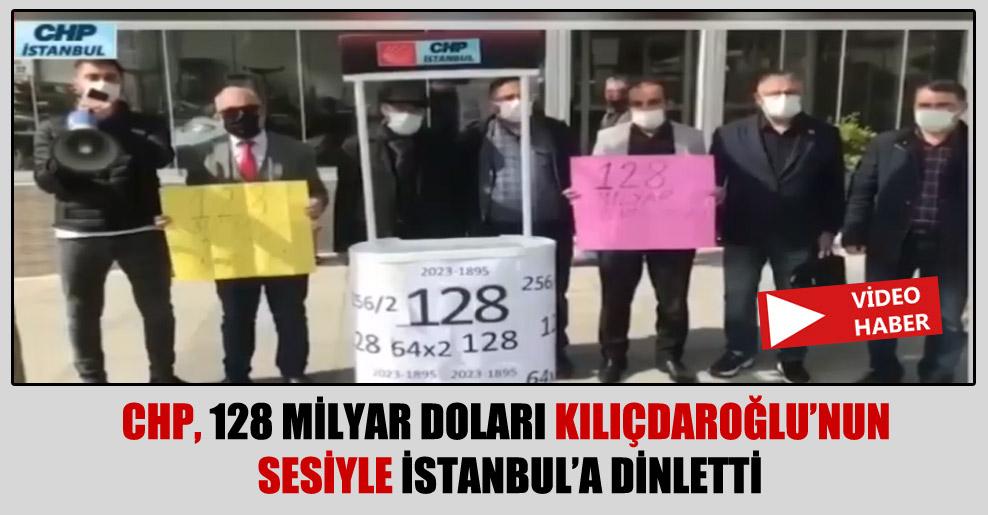 CHP, 128 milyar doları Kılıçdaroğlu'nun sesiyle İstanbul'a dinletti