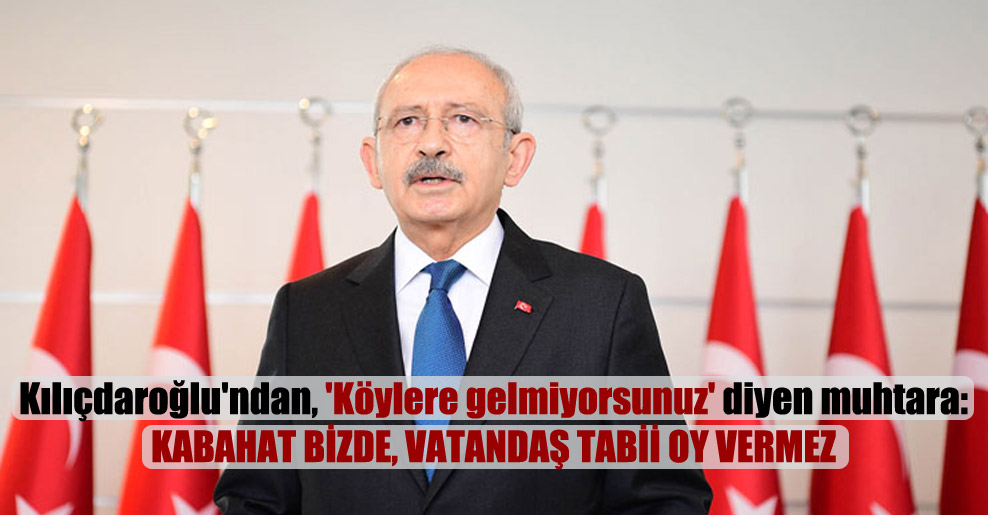 Kılıçdaroğlu'ndan, 'Köylere gelmiyorsunuz' diyen muhtara: Kabahat bizde, vatandaş tabii oy vermez