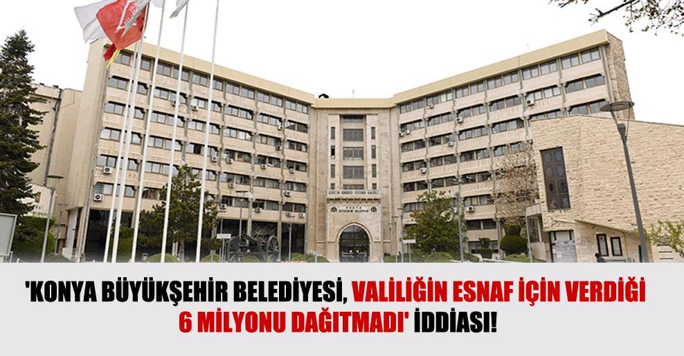 'Konya Büyükşehir Belediyesi, Valiliğin esnaf için verdiği 6 milyonu dağıtmadı' iddiası!