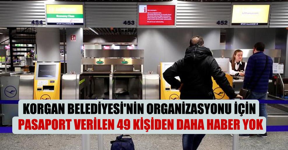 Korgan Belediyesi'nin organizasyonu için pasaport verilen 49 kişiden daha haber yok