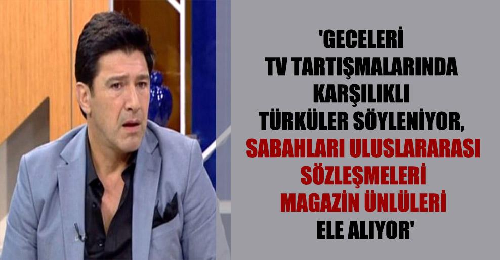 'Geceleri TV tartışmalarında karşılıklı türküler söyleniyor, sabahları uluslararası sözleşmeleri magazin ünlüleri ele alıyor'