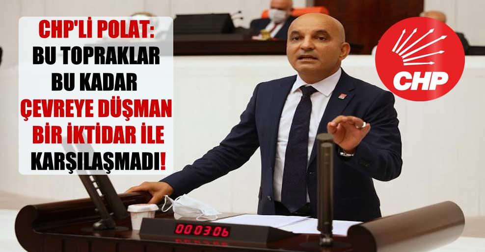 CHP'li Polat: Bu topraklar bu kadar çevreye düşman bir iktidar ile karşılaşmadı!