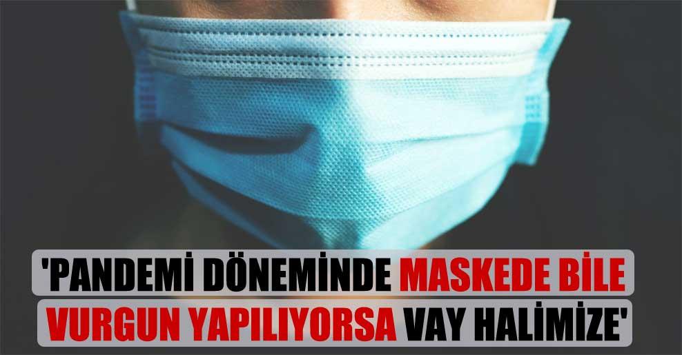 'Pandemi döneminde maskede bile vurgun yapılıyorsa vay halimize'