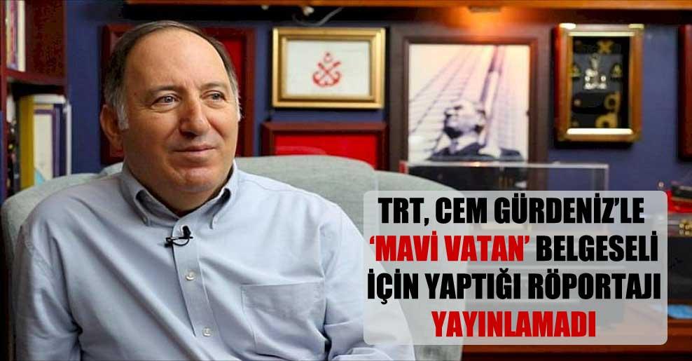 TRT, Cem Gürdeniz'le 'Mavi Vatan' belgeseli için yaptığı röportajı yayınlamadı