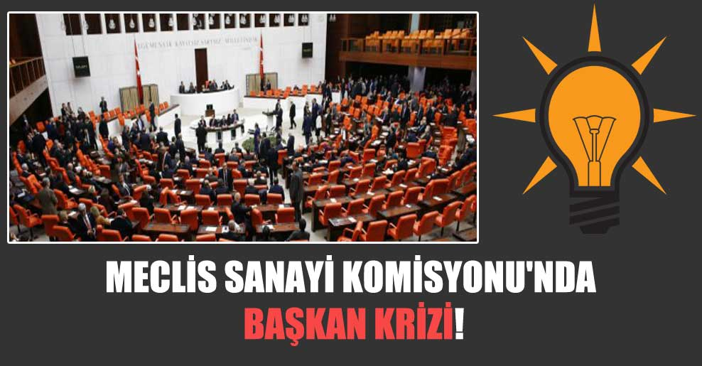 Meclis Sanayi Komisyonu'nda başkan krizi!