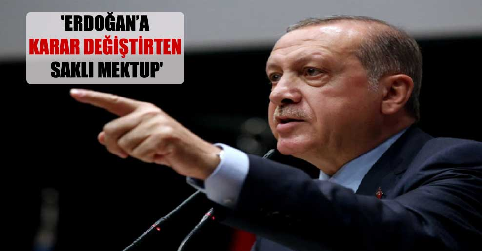 'Erdoğan'a karar değiştirten saklı mektup'