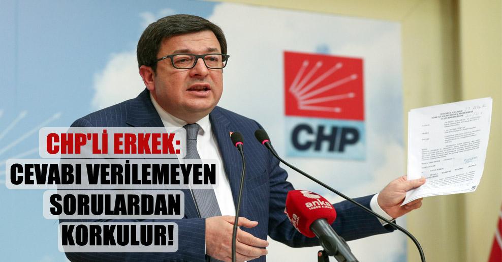 CHP'li Erkek: Cevabı verilemeyen sorulardan korkulur!
