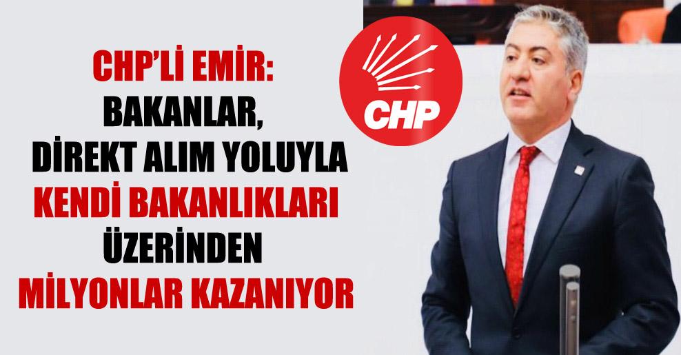 CHP'li Emir: Bakanlar, direkt alım yoluyla kendi bakanlıkları üzerinden milyonlar kazanıyor