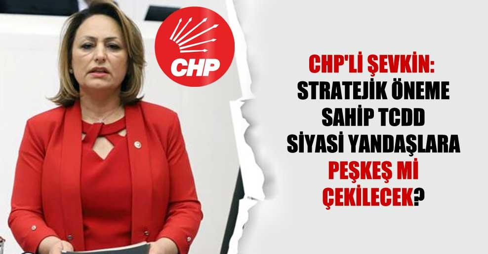 CHP'li Şevkin: Stratejik öneme sahip TCDD siyasi yandaşlara peşkeş mi çekilecek?