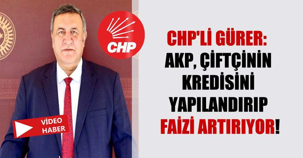 CHP'li Gürer: AKP, çiftçinin kredisini yapılandırıp faizi artırıyor!
