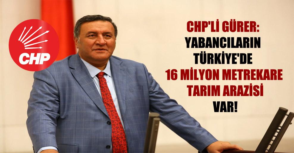 CHP'li Gürer: Yabancıların Türkiye'de 16 milyon metrekare tarım arazisi var!