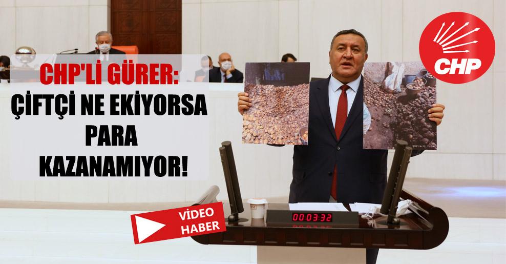 CHP'li Gürer: Çiftçi ne ekiyorsa para kazanamıyor!