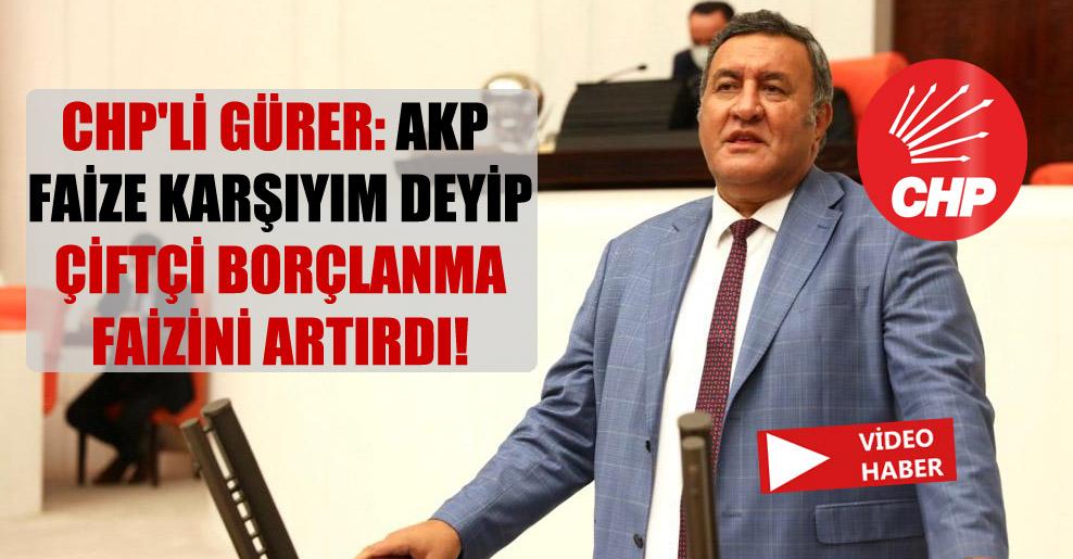 CHP'li Gürer: AKP faize karşıyım deyip çiftçi borçlanma faizini artırdı!