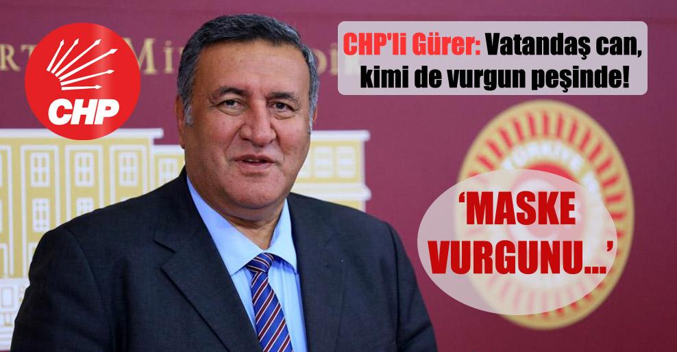 CHP'li Gürer: Vatandaş can, kimi de vurgun peşinde!