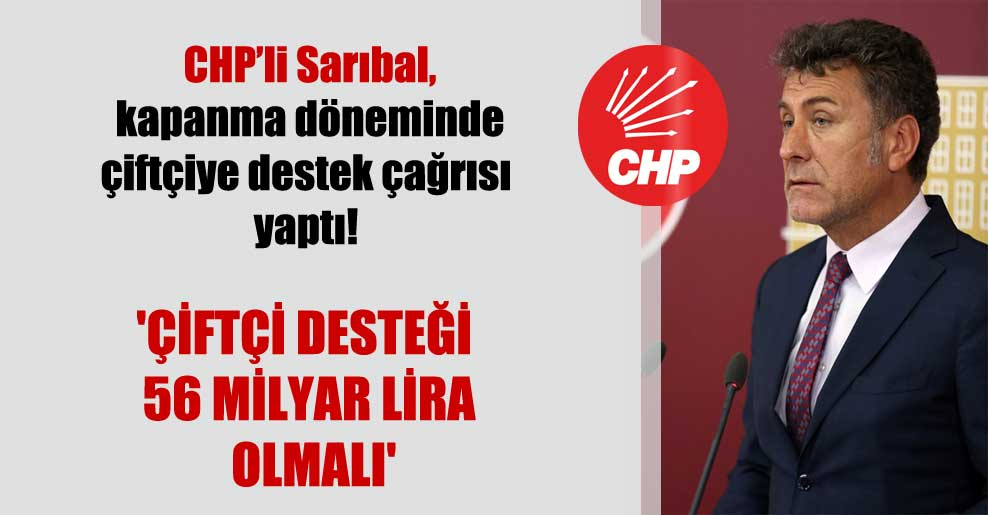 CHP'li Sarıbal, kapanma döneminde çiftçiye destek çağrısı yaptı! 'Çiftçi desteği 56 milyar lira olmalı'