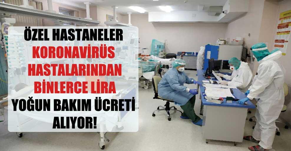Özel hastaneler koronavirüs hastalarından binlerce lira yoğun bakım ücreti alıyor!