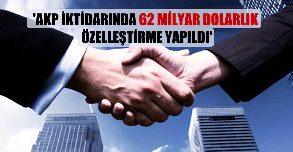 'AKP iktidarında 62 milyar dolarlık özelleştirme yapıldı'