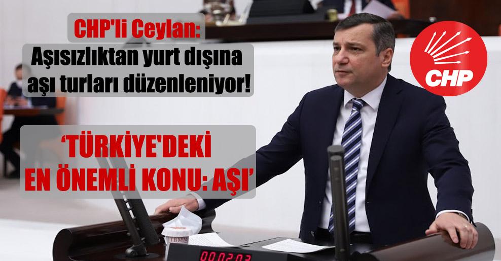 CHP'li Ceylan: Aşısızlıktan yurt dışına aşı turları düzenleniyor!