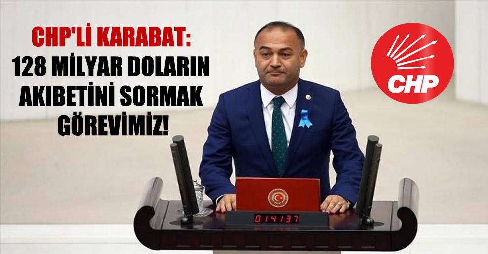 CHP'li Karabat: 128 milyar doların akıbetini sormak görevimiz!