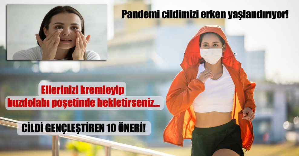 Pandemi cildimizi erken yaşlandırıyor!