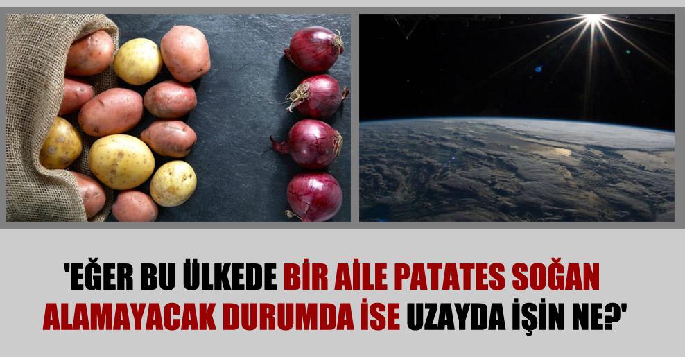 'Eğer bu ülkede bir aile patates soğan alamayacak durumda ise uzayda işin ne?'